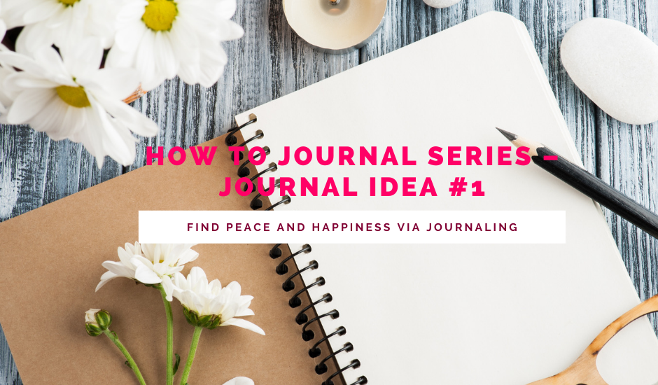 How To Journal Series - Journal Idea #1- Find Peace and Happiness Via Journaling