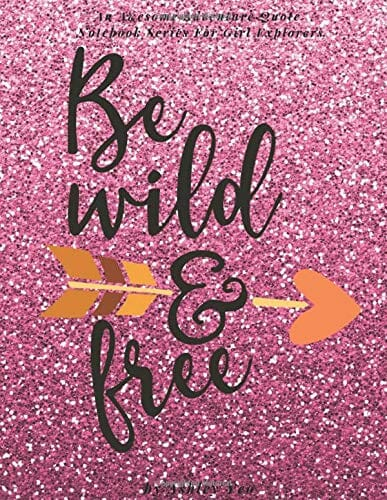 Be Wild And Free (An Awesome Adventure Quote Notebook Series For Girl Explorers)