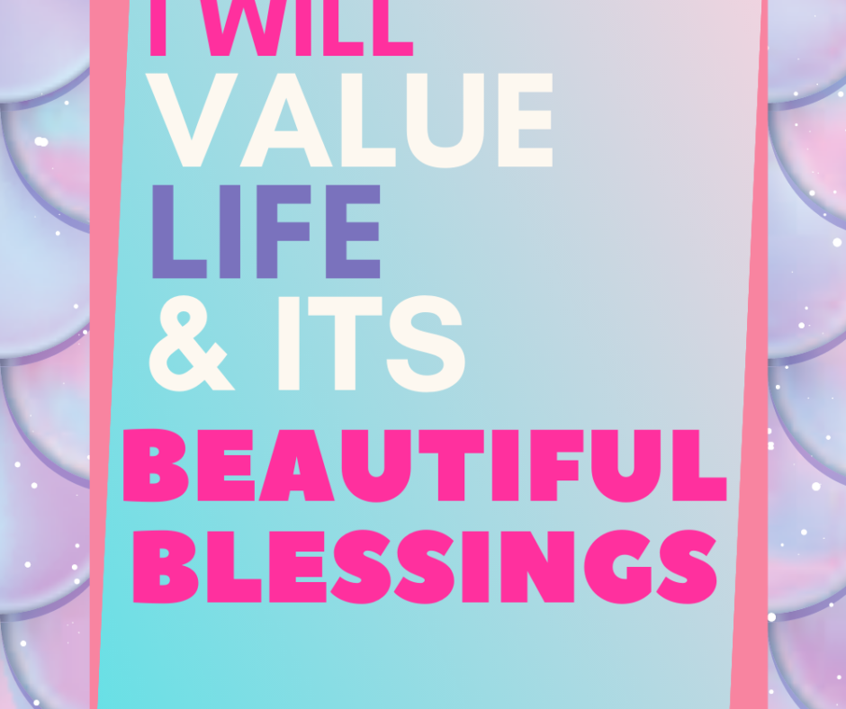 I Will Value Life And Its Beautiful Blessings