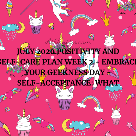 July 2020 Positivity and Self-Care Plan Week 2 - Embrace Your Geekness Day - Self-Acceptance: What It Is and How To Get It