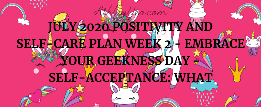 July 2020 Positivity and Self-Care Plan Week 2 – Embrace Your Geekness Day – Self-Acceptance: What It Is and How To Get It