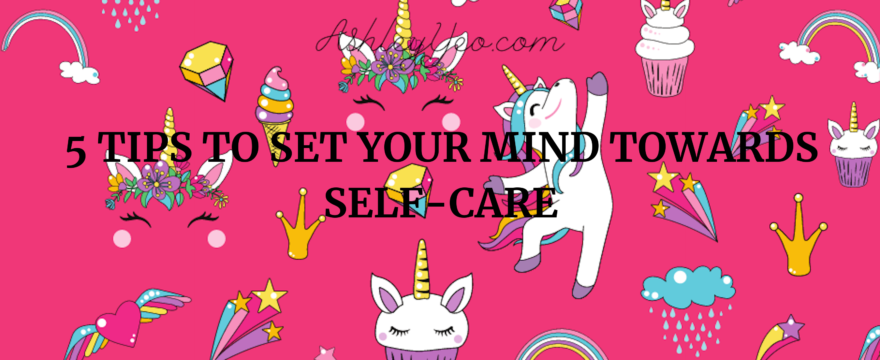 5 Tips To Set Your Mind Towards Self-Care