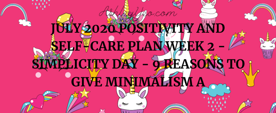 July 2020 Positivity and Self-Care Plan Week 2 – Simplicity Day – 9 Reasons to Give Minimalism a Chance