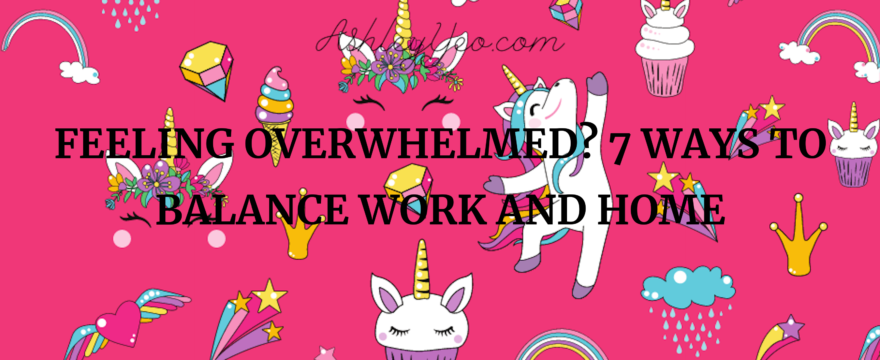 Feeling Overwhelmed? 7 Ways to Balance Work and Home