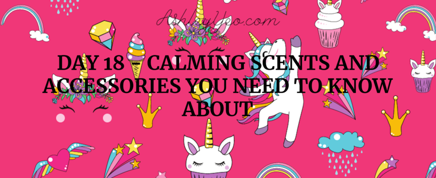 Day 18 – Calming Scents and Accessories You Need to Know About