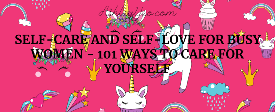 Self-Care And Self-Love For Busy Women – 101 Ways To Care For Yourself