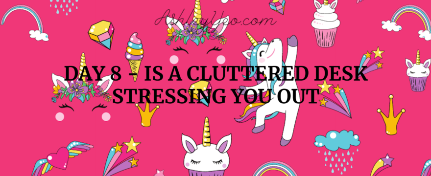 Day 8 – Is a Cluttered Desk Stressing You Out