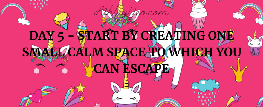 Day 5 – Start by Creating One Small Calm Space to Which You Can Escape