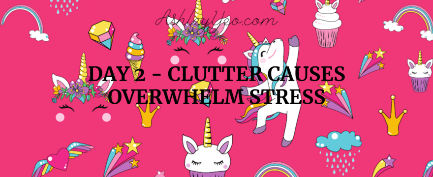 Day 2 – Clutter Causes Overwhelm Stress