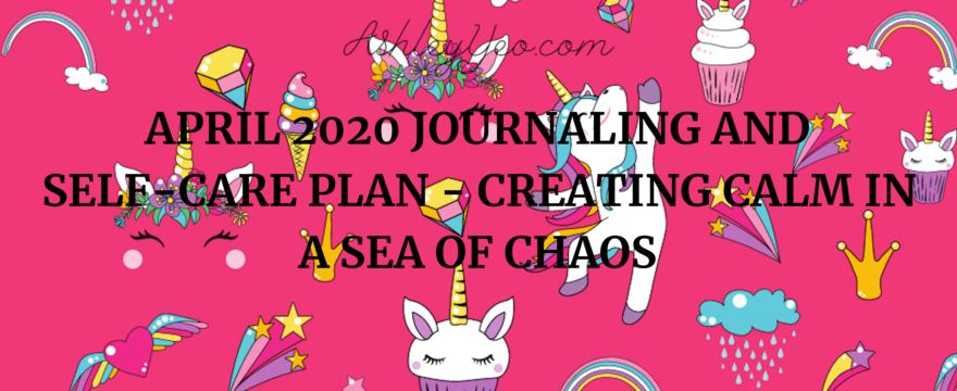 April 2020 Journaling And Self-Care Plan – Creating Calm In A Sea Of Chaos