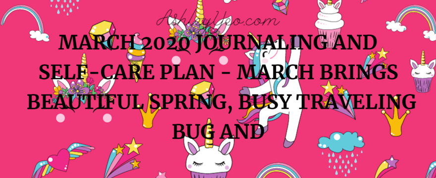 March 2020 Journaling And Self-Care Plan – March Brings Beautiful Spring, Busy Traveling Bug And Delicious Decluterring Fun