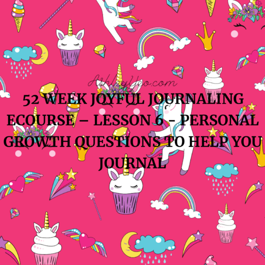 52 Week Joyful Journaling Ecourse – Lesson 6 - Personal Growth Questions To Help You Journal