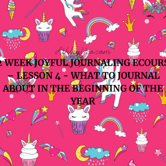 52 Week Joyful Journaling Ecourse – Lesson 4 - What to Journal About in the Beginning of the Year