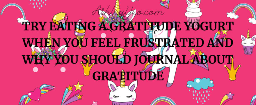 Try Eating A Gratitude Yogurt When You Feel Frustrated and Why You Should Journal About Gratitude Daily