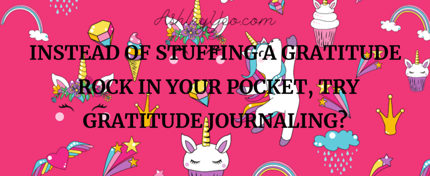 Instead of Stuffing A Gratitude Rock In Your Pocket, Try Gratitude Journaling?