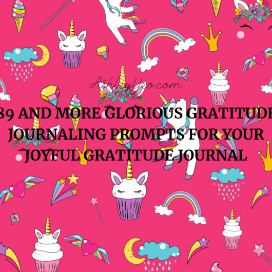 89 and More Glorious Gratitude Journaling Prompts For Your Joyful Gratitude Journal