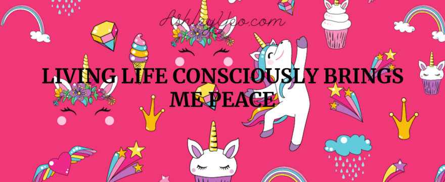 Living life consciously brings me peace