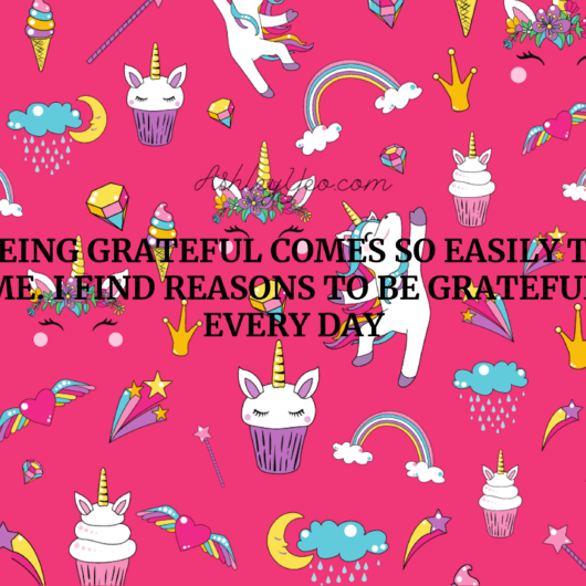 Being grateful comes so easily to me. I find reasons to be grateful every day