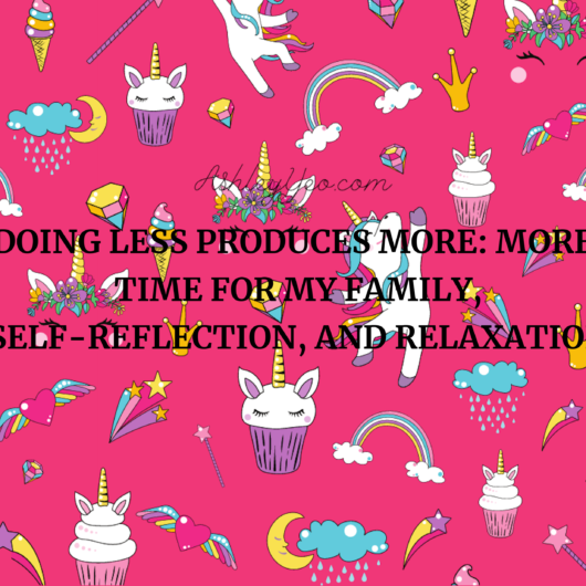Doing less produces more: more time for my family, self-reflection, and relaxation