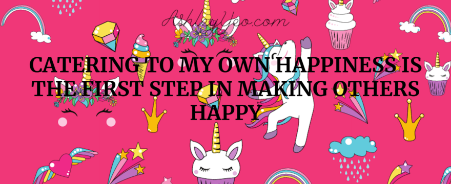 Catering to my own happiness is the first step in making others happy