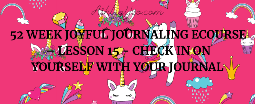 52 Week Joyful Journaling Ecourse – Lesson 15 – Check in on Yourself with Your Journal