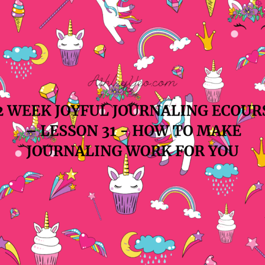 52 Week Joyful Journaling Ecourse – Lesson 31 - How to Make Journaling Work for You