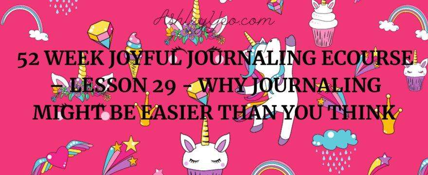 52 Week Joyful Journaling Ecourse – Lesson 29 – Why Journaling Might Be Easier Than You Think