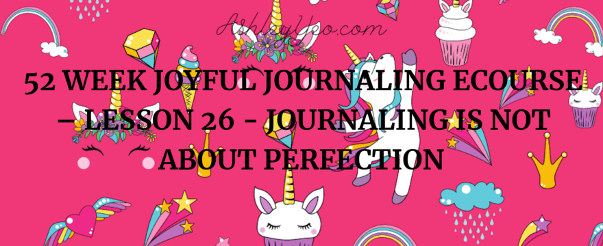 52 Week Joyful Journaling Ecourse – Lesson 26 – Journaling Is Not About Perfection