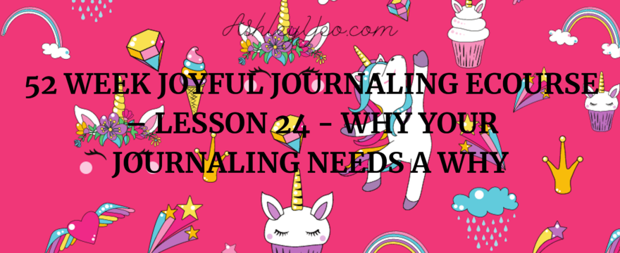 52 Week Joyful Journaling Ecourse – Lesson 24 – Why Your Journaling Needs a WHY