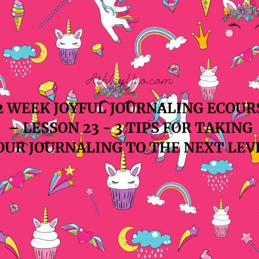 52 Week Joyful Journaling Ecourse – Lesson 23 - 3 Tips for Taking Your Journaling to the Next Level