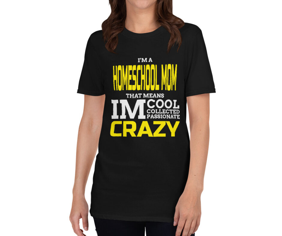 I Am A Homeschool Mom That Means I Am Cool Collected Passionate Crazy T-Shirt