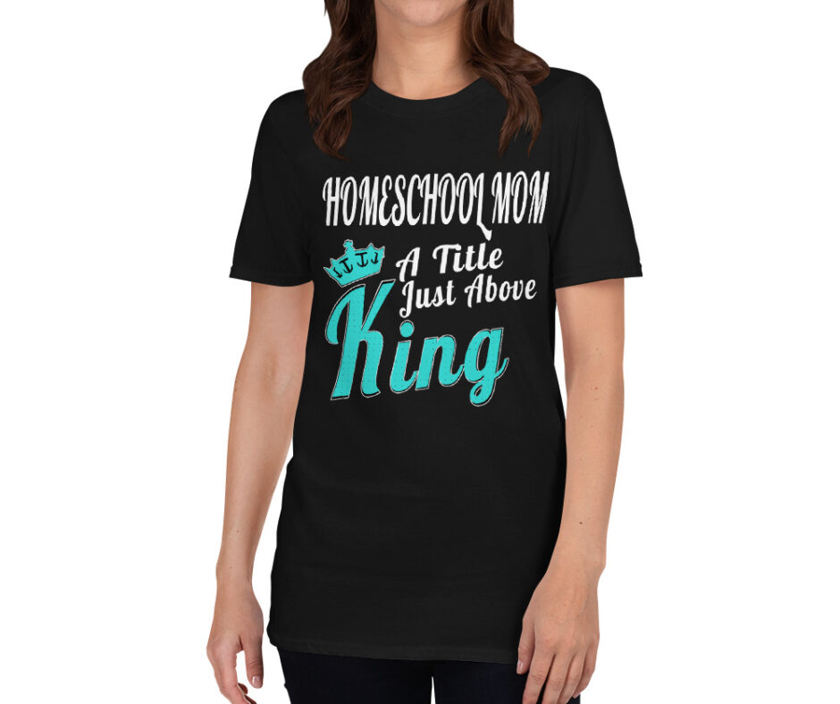 Homeschool Mom A Title Just Above King T-Shirt