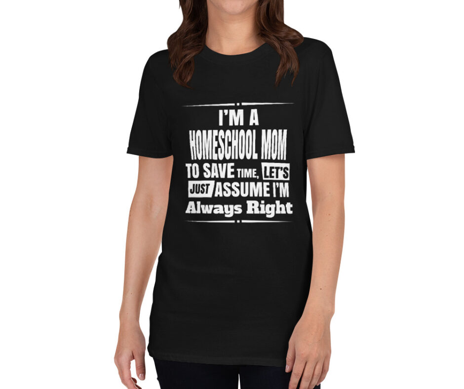 I Am A Homeschool Mom To Save Time Lets Just Assume I Am Always Right T-Shirt