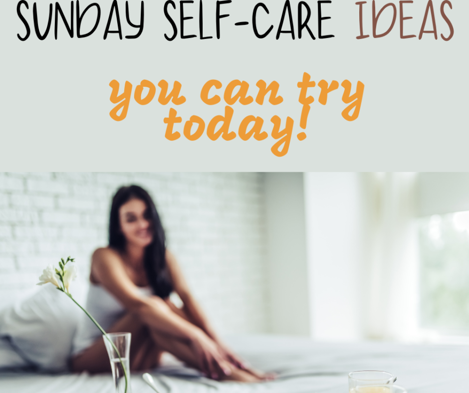 Top 30 Self-Care Sunday Ideas You Can Try Today!
